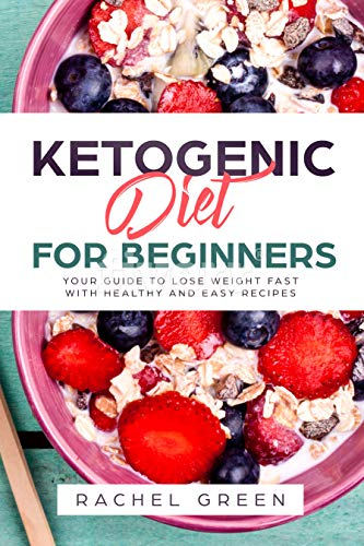 Ketogenic Diet for Beginners: Your Guide to Lose Weight Fast with Healthy and Easy Recipes & with30-day Keto Meal plan Recommendation( weight loss, burn fat, low fat, high carbs, keto diet,belly fat)