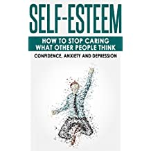 Self-Esteem: How to Stop Caring What Other People Think - Confidence, Anxiety and Depression (Social Anxiety, Self-Image, Shyness, Self-Doubt)