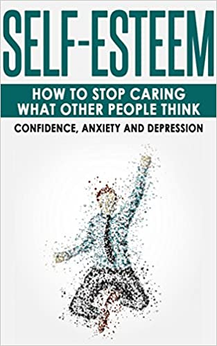 Self-Esteem: How to Stop Caring What Other People Think -