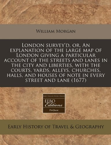 London survey'd, or, An explanation of the large map of London giving a particular account of the streets and lanes in the city and liberties, with ... of note in every street and lane (1677) ebook