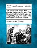The law of bills, notes and checks : being the full text of the Negotiable Instruments Law as adopted by forty-five states, the District of Columbia, Alaska ... ., James Lucius Whitley, 1240138709