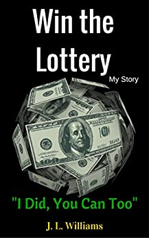 Win The Lottery, My Story: I Did, You Can Too! by [Williams, J.L.]