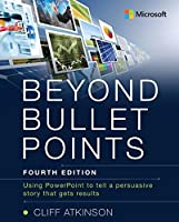 Beyond Bullet Points: Using PowerPoint to tell a compelling story that gets results, 4th Edition Front Cover