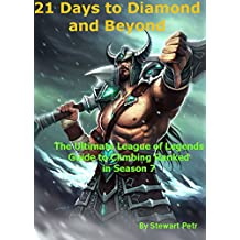 21 Days to Diamond and Beyond: The Ultimate League of Legends Guide to Climbing Ranked in Season 7 (The Ultimate League of Legends Guide to Climbing the Ranked Ladder Book 2)