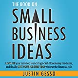 The Book on Small Business Ideas: Level Up Your Mindset, Launch High-Cash-Flow Money Machines, and Finally Quit Your Job This Year Without the Financial Risk