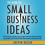 The Book on Small Business Ideas: Level Up Your Mindset, Launch High-Cash-Flow Money Machines, and Finally Quit Your Job This Year Without the Financial Risk | Justin Gesso