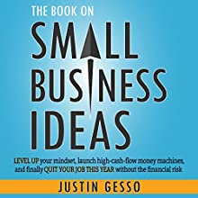 The Book on Small Business Ideas: Level Up Your Mindset, Launch High-Cash-Flow Money Machines, and Finally Quit Your Job This Year Without the Financial Risk Audiobook by Justin Gesso Narrated by Jeremy Reloj
