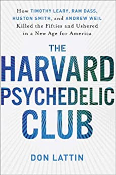 The Harvard Psychedelic Club: How Timothy Leary, Ram Dass, Huston Smith, and Andrew Weil Killed the Fifties and Ushered in a New Age for America by [Lattin, Don]