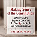 Making Sense of the Constitution: A Primer on the Supreme Court and Its Struggle to Apply Our Fundamental Law Audiobook by Walter M Frank Narrated by Mark D. Mickelson