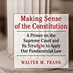 Making Sense of the Constitution: A Primer on the Supreme Court and Its Struggle to Apply Our Fundamental Law | Walter M Frank