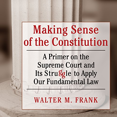 Making Sense of the Constitution: A Primer on the Supreme Court and Its Struggle to Apply Our Fundamental Law by University Press Audiobooks