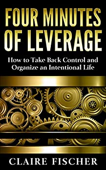 Four Minutes of Leverage: How to Take Back Control and Organize an Intentional Life by [Fischer, Claire]