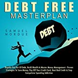 Debt Free Masterplan: Rapidly Get Out of Debt, Build Wealth & Master Money Management - Proven Strategies to Save Money, Pay Off Your Credit Card, Beat Bad Credit & Stop Compulsive Spending Addiction