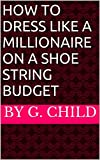 How To Dress Like a Millionaire on a Shoe String Budget