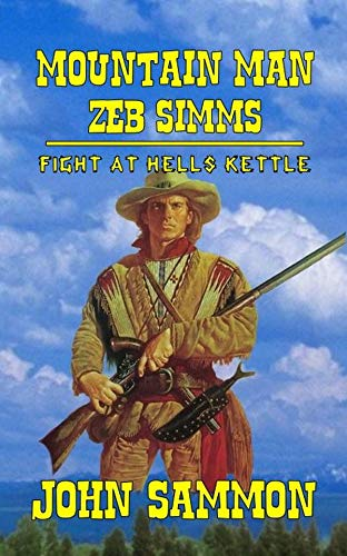A Classic Western: Mountain Man: Zeb Simms: Fight at Hell's Kettle: A Western Adventure From The Author of