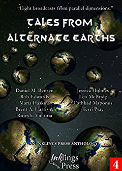Tales From Alternate Earths: Eight broadcasts from parallel dimensions by [Holmes, Jessica, Pray, Terri, Harris, Brent A., Victoria, Ricardo, Edwards, Rob, Maponus, Cathbad, McBride, Leo, Bensen, Daniel M., Haskins, Maria]