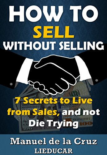 HOW TO SELL WITHOUT SELLING: 7 Secrets to Live from Sales, and not Die Trying