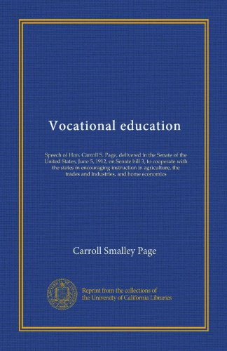 Vocational education: Speech of Hon. Carroll S. Page, delivered in the Senate of the United States, June 5, 1912, on Senate bill 3, to cooperate with ... the trades and industries, and home economics