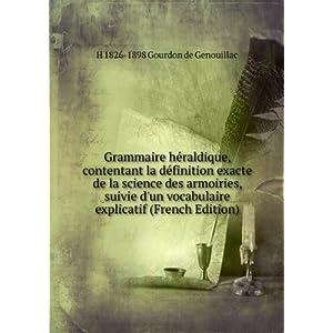 Grammaire h raldique, contentant la d finition exacte de la science des armoiries, suivie d'un vocabulaire explicatif (French Edition) H. Gourdon de Genouillac