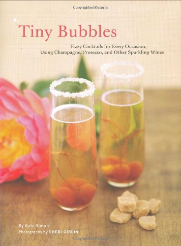 Tiny Bubbles: Fizzy Cocktails for Every Occasion, Using Champagne, Prosecco, and Other Sparkling Wines by Kate Simon