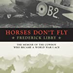 Horses Don't Fly: The Memoir of the Cowboy Who Became a World War I Ace | Frederick Libby
