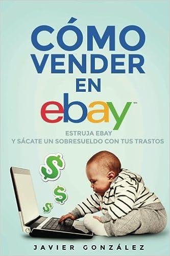 Cómo vender en Ebay. Guía para vendedores particulares 2015: Estruja Ebay y sácate un sobresueldo con tus trastos: Volume 2 Cómo vender en Ebay y ...