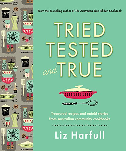 Tried, Tested and True: Stories and Recipes Celebrating the Traditions of Australian Community Cookbooks by Liz Harfull
