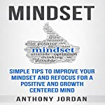 Mindset: Simple Tips to Improve Your Mindset and Refocus for a Positive and Growth-Centered Mind | Anthony Jordan