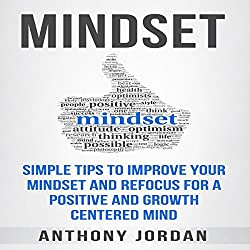 Mindset: Simple Tips to Improve Your Mindset and Refocus for a Positive and Growth-Centered Mind