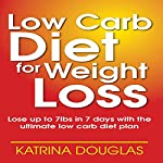 Low Carb Diet for Weight Loss: Lose up to 7 lbs. in 7 Days with the Ultimate Low Carb Diet Plan | Katrina Douglas
