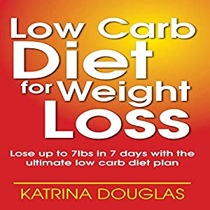 Low Carb Diet for Weight Loss: Lose up to 7 lbs. in 7 Days with the Ultimate Low Carb Diet Plan Audiobook
