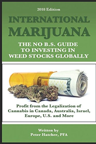 International Marijuana  2018 Edition  The No B S  Guide To Investing In Weed Stocks Globally