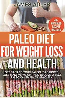 Paleo Diet For Weight Loss and Health: Get Back to Your Paleolithic Roots, Lose Massive Weight and Become a Sexy Paleo Caveman/ Cavewoman. +40 Paleo ... and Paleo Recipes for Beginners) (Volume 1)