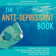 The Anti-Depressant Book: A Practical Guide for Teens and Young Adults to Overcome Depression and Stay Healthy Audiobook by Jacob Towery MD Narrated by Jacob Towery MD