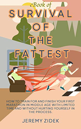 Survival of the Fattest: How to train for and finish your first marathon in middle age with limited time and without hurting yourself in the process by [Zidek, Jeremy]