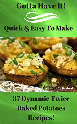 Gotta Have It Quick & Easy To Make 37 Dynamic Twice Baked Potatoes Recipes!