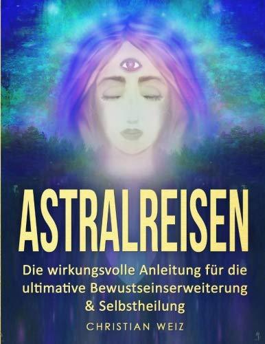 Astralreisen: Die wirkungsvolle Anleitung für die ultimative Bewustseinserweiterung & Selbstheilung