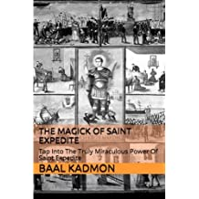 The Magick of Saint Expedite: Tap into the Truly Miraculous Power of Saint Expedite (Magick of the Saints) (Volume 2)