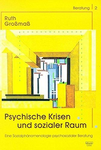 Psychische Krisen und sozialer Raum: Eine Sozialphänomenologie psychosozialer Beratung