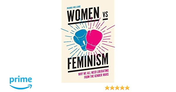 2a5c6ede99538a Amazon.com  Women Vs. Feminism  Why We All Need Liberating from the Gender  Wars (9781787144767)  Joanna Williams  Books