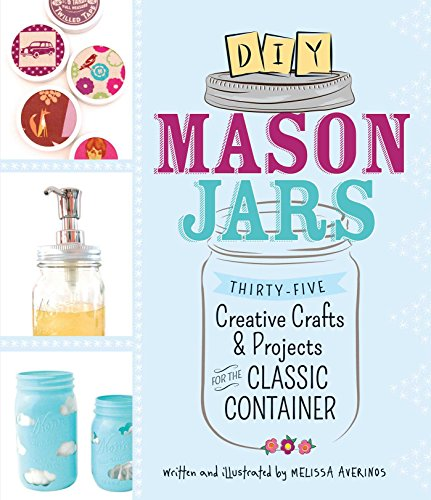 DIY Mason Jars: Thirty-Five Creative Crafts and Projects for the Classic -