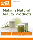 Making Natural Beauty Products - Idiot's Guides, Sally W. Trew, 1615644121