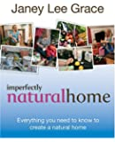 Imperfectly Natural Home: Everything you need to know to create a healthy, natural home: The Organic Bible