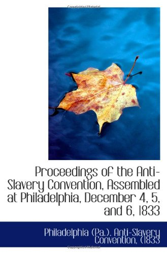 Download Proceedings of the Anti-Slavery Convention, Assembled at Philadelphia, December 4, 5, and 6, 1833 ebook