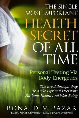 The Single Most Important Health Secret Of All Time: Personal Testing Via Body-Energetics: The Breakthrough Way  To Make Optimal Decisions For Your Health and Well-Being (Muscle Testing Pendulum)