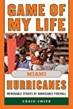 Game of My Life Miami Hurricanes: Memorable Stories of Hurricanes Football