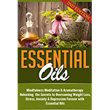Essential Oils: Mindfulness Meditation & Aromatherapy - Unlocking the Secrets to Overcoming Weight Loss, Stress, Anxiety & Depression Forever with Essential Oils