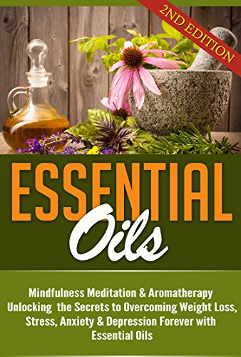 Essential Oils: Unlocking the Secrets to Overcoming Weight Loss, Stress, Anxiety & Depression Forever (Beginners Guide and Recipes for Aromatherapy Book 1) (Essentials Of Health Services)