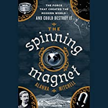 The Spinning Magnet: The Force That Created the Modern World - and Could Destroy It Audiobook by Alanna Mitchell Narrated by P.J. Ochlan