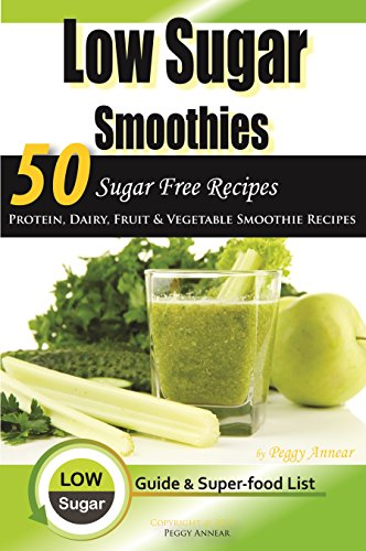Low Sugar Smoothies: 50 Sugar Free Smoothies - Protein, Dairy, Fruit and Vegetable Sugarless Recipes & Superfood Smoothie List (Sugar Free Recipes: Low ... The Savvy No Sugar Diet Guide & Cookbook) by Peggy Annear